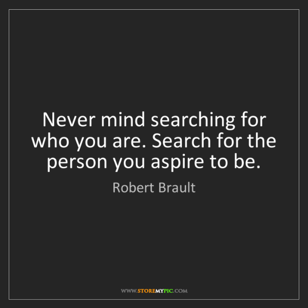 Robert Brault: Never mind searching for who you are. Search for the...