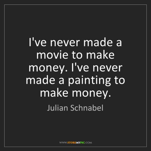 Julian Schnabel: I've never made a movie to make money. I've never made...