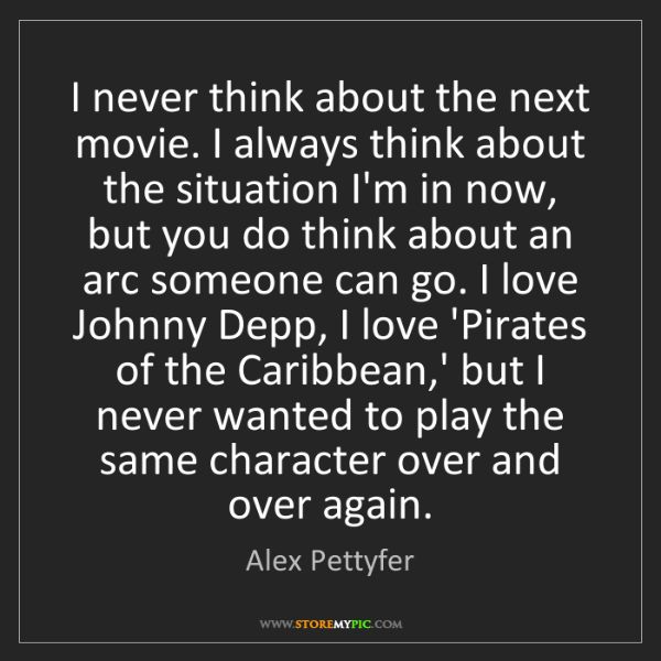 Alex Pettyfer: I never think about the next movie. I always think about...