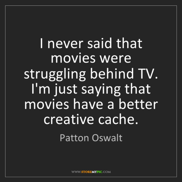 Patton Oswalt: I never said that movies were struggling behind TV. I'm...