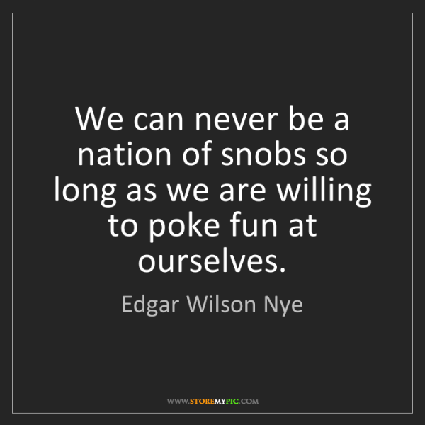 Edgar Wilson Nye: We can never be a nation of snobs so long as we are willing...