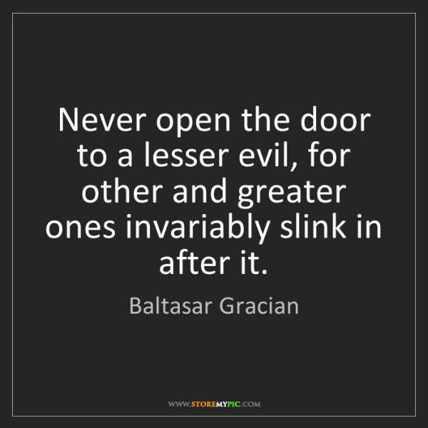 Baltasar Gracian: Never open the door to a lesser evil, for other and greater...