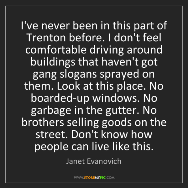 Janet Evanovich: I've never been in this part of Trenton before. I don't...