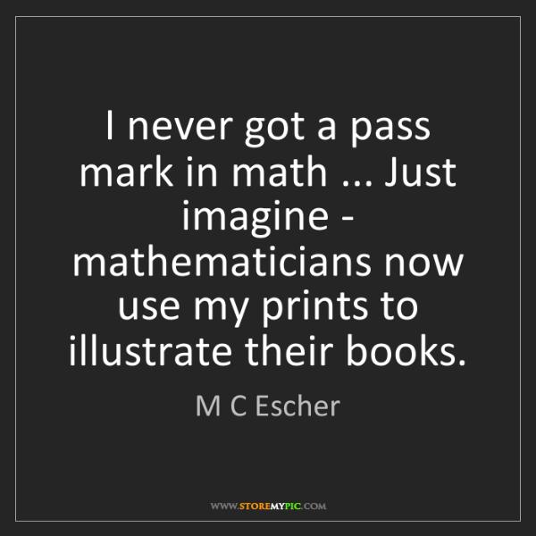 M C Escher: I never got a pass mark in math ... Just imagine - mathematicians...