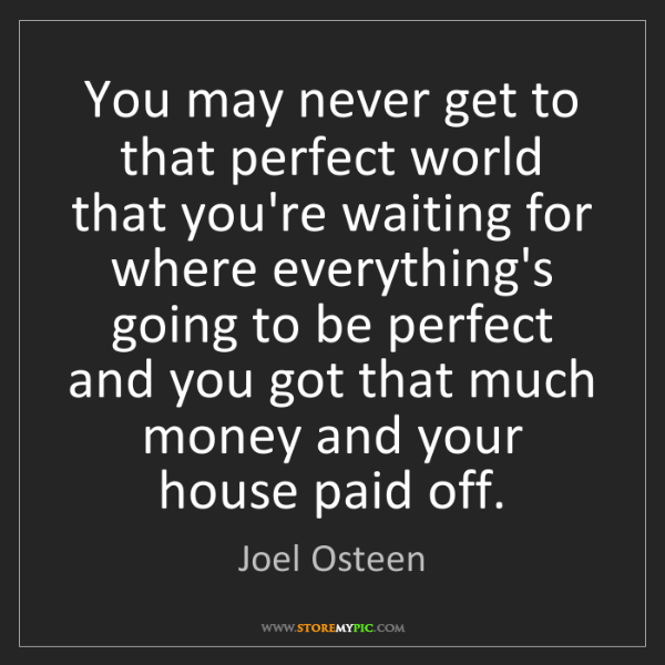 Joel Osteen: You may never get to that perfect world that you're waiting...