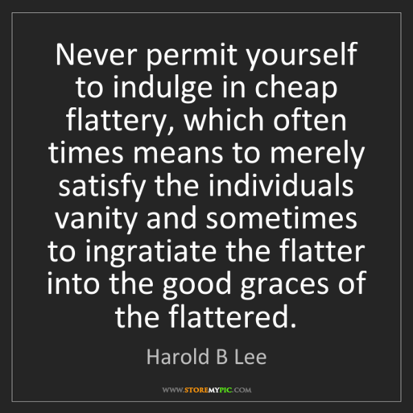 Harold B Lee: Never permit yourself to indulge in cheap flattery, which...
