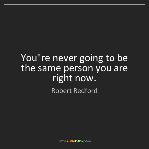 Robert Redford: You're never going to be the same person you are right...