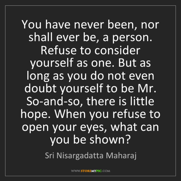 Sri Nisargadatta Maharaj: You have never been, nor shall ever be, a person. Refuse...