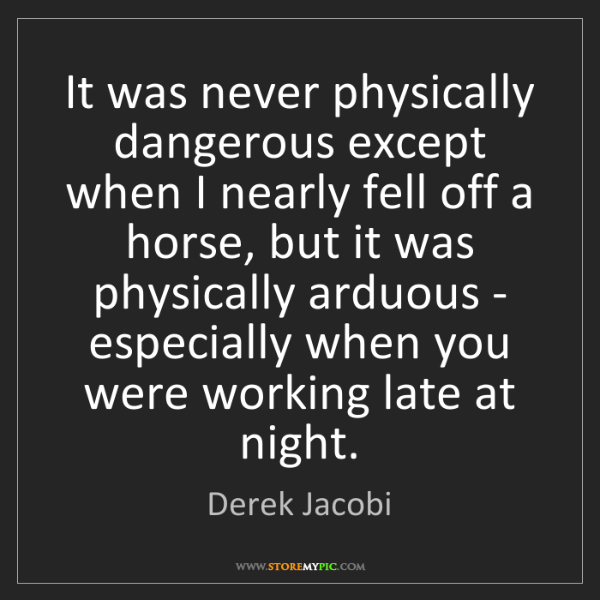 Derek Jacobi: It was never physically dangerous except when I nearly...