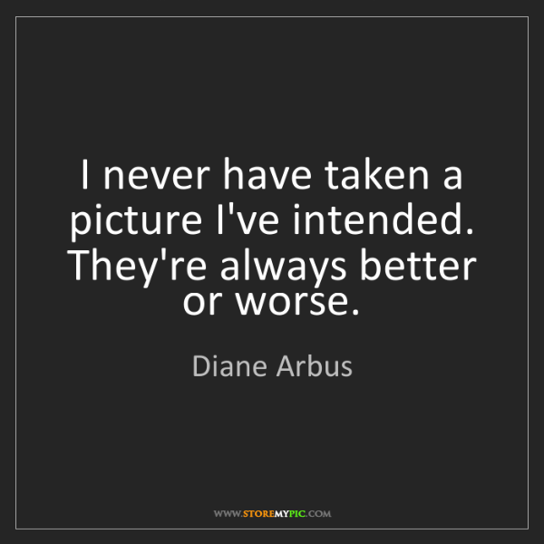 Diane Arbus: I never have taken a picture I've intended. They're always...