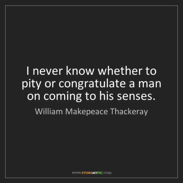 William Makepeace Thackeray: I never know whether to pity or congratulate a man on...