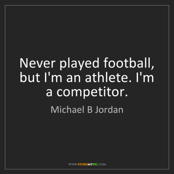 Michael B Jordan: Never played football, but I'm an athlete. I'm a competitor.