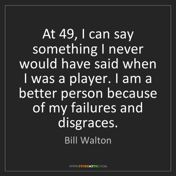 Bill Walton: At 49, I can say something I never would have said when...