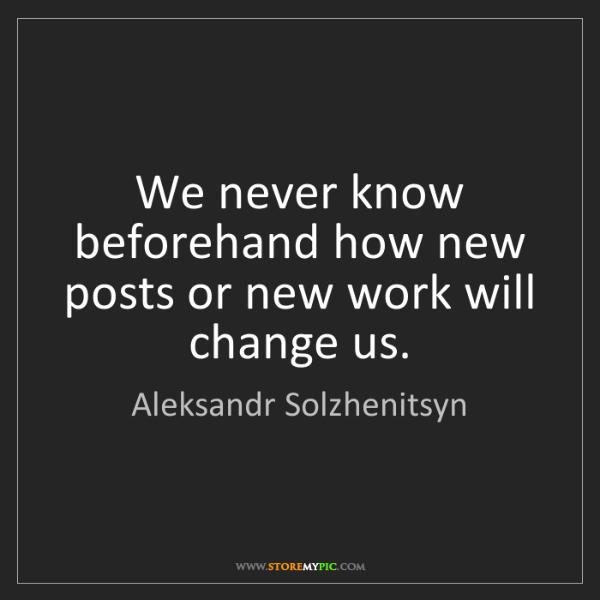 Aleksandr Solzhenitsyn: We never know beforehand how new posts or new work will...