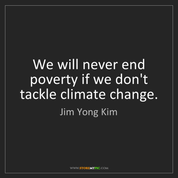 Jim Yong Kim: We will never end poverty if we don't tackle climate...