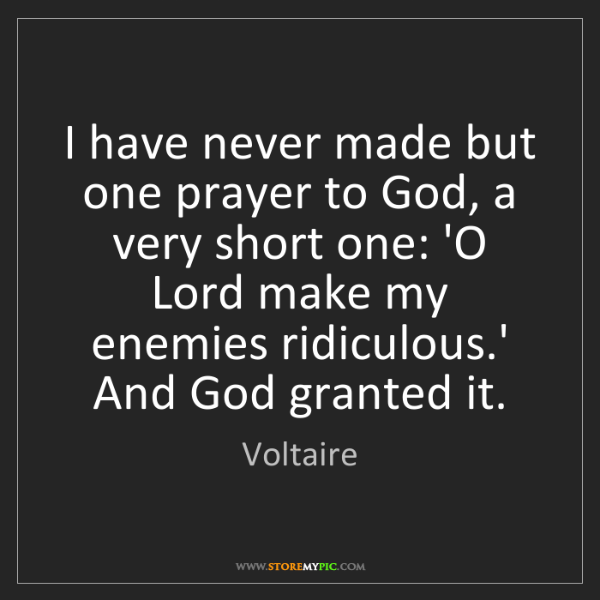 Voltaire: I have never made but one prayer to God, a very short...