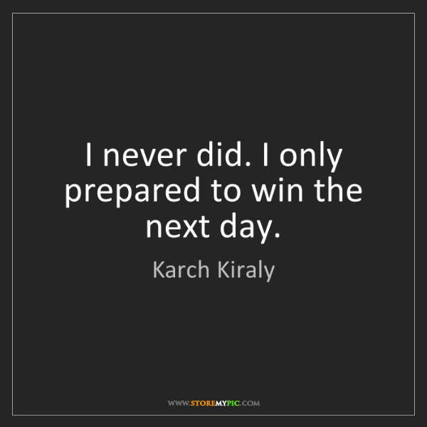 Karch Kiraly: I never did. I only prepared to win the next day.
