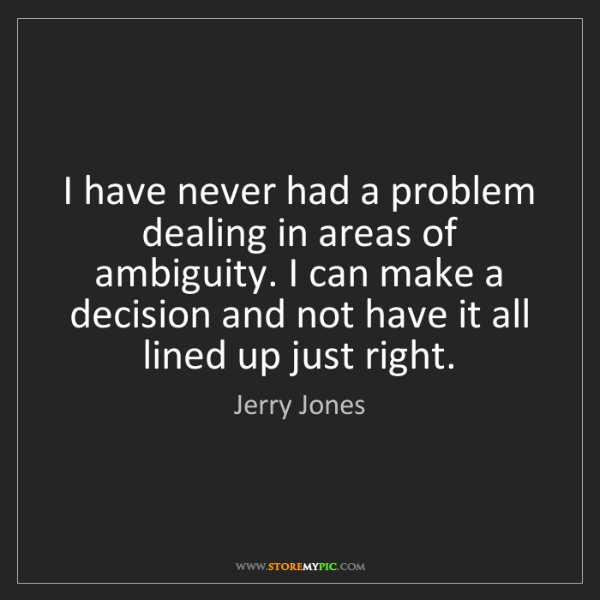 Jerry Jones: I have never had a problem dealing in areas of ambiguity....