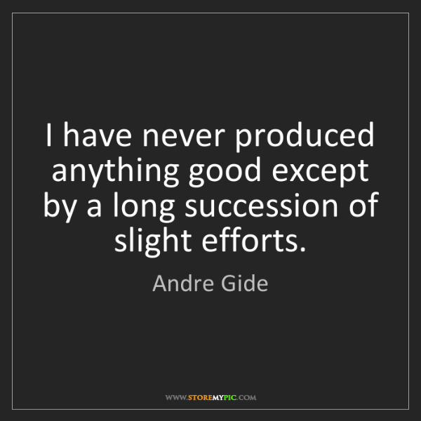 Andre Gide: I have never produced anything good except by a long...