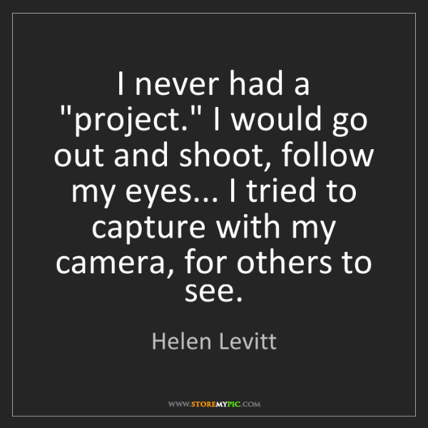 "Helen Levitt: I never had a ""project."" I would go out and shoot, follow..."
