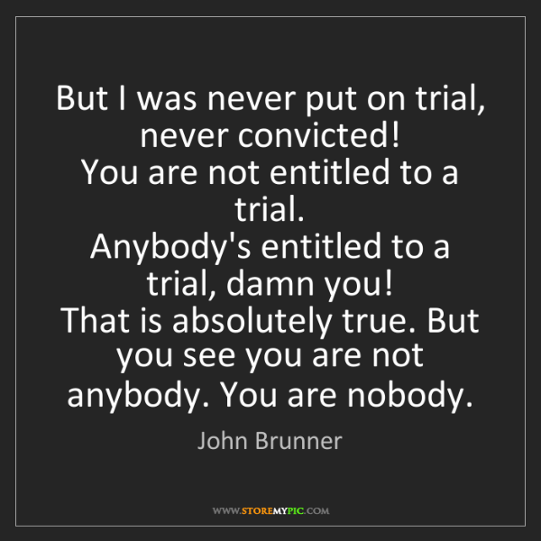 John Brunner: But I was never put on trial, never convicted!   You...
