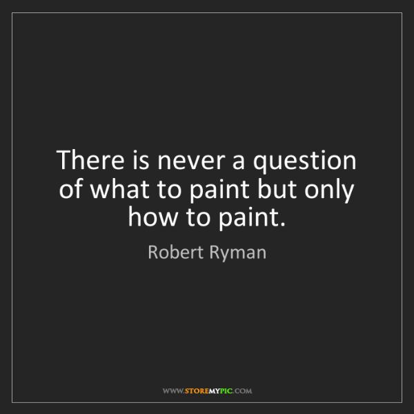Robert Ryman: There is never a question of what to paint but only how...