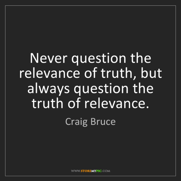 Craig Bruce: Never question the relevance of truth, but always question...