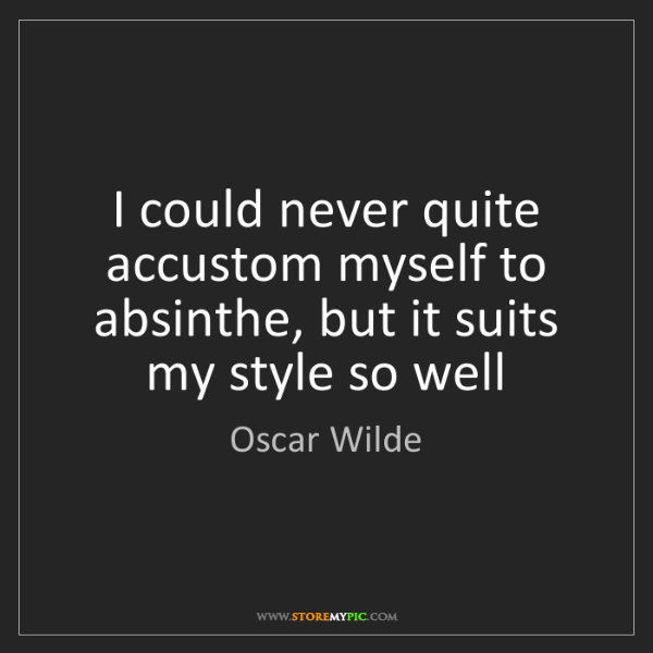 Oscar Wilde: I could never quite accustom myself to absinthe, but...