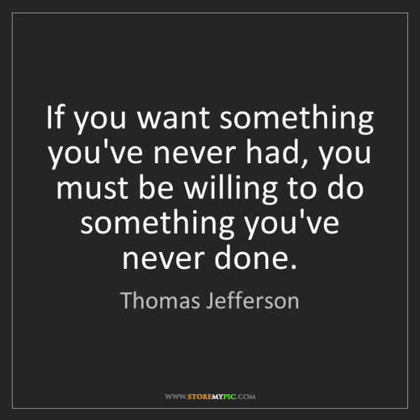 Thomas Jefferson: If you want something you've never had, you must be willing...
