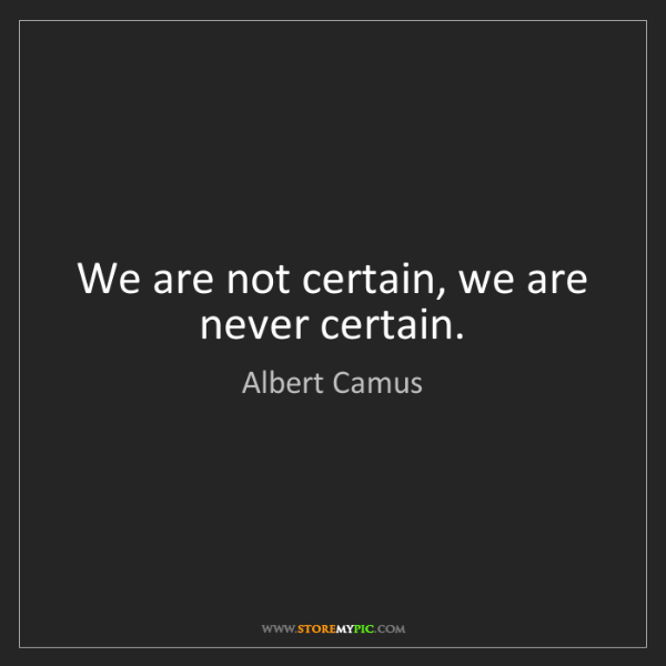 Albert Camus: We are not certain, we are never certain.