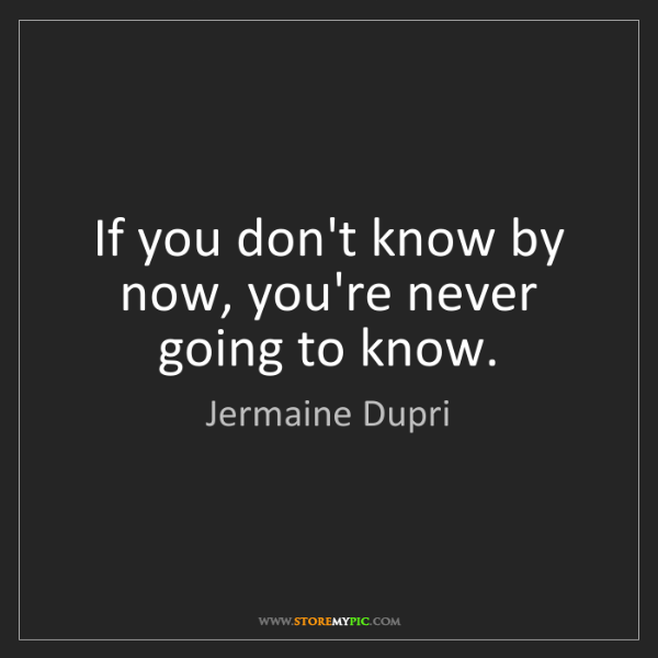 Jermaine Dupri: If you don't know by now, you're never going to know.