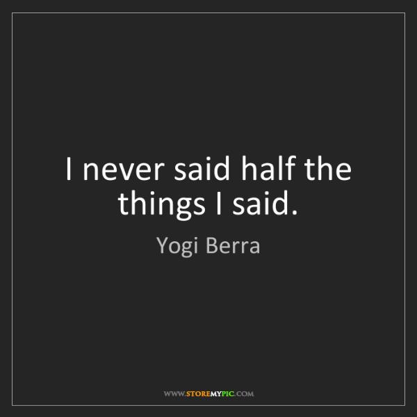 Yogi Berra: I never said half the things I said.