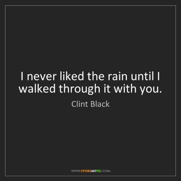 Clint Black: I never liked the rain until I walked through it with...