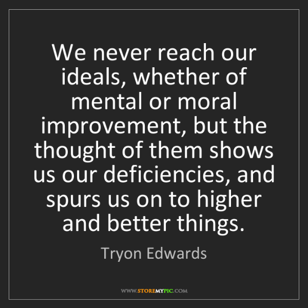 Tryon Edwards: We never reach our ideals, whether of mental or moral...