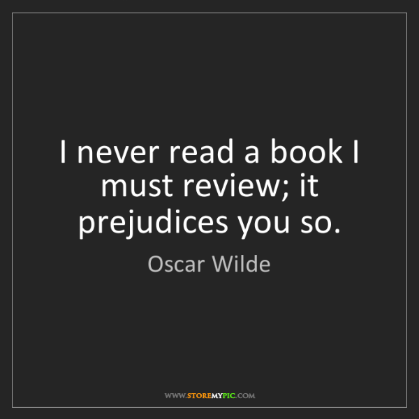 Oscar Wilde: I never read a book I must review; it prejudices you...