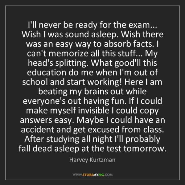 Harvey Kurtzman: I'll never be ready for the exam... Wish I was sound...