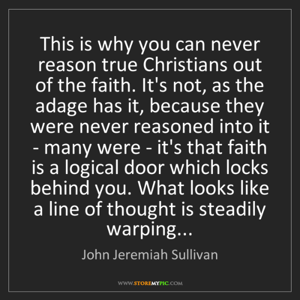 John Jeremiah Sullivan: This is why you can never reason true Christians out...