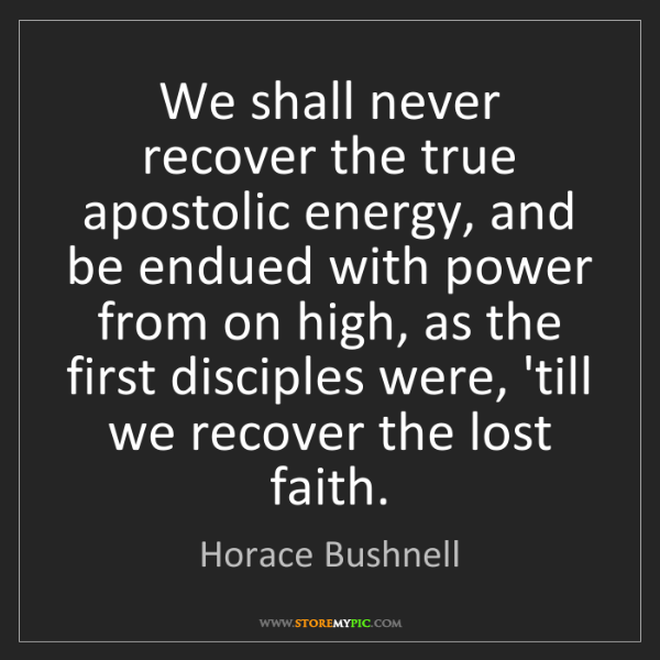 Horace Bushnell: We shall never recover the true apostolic energy, and...