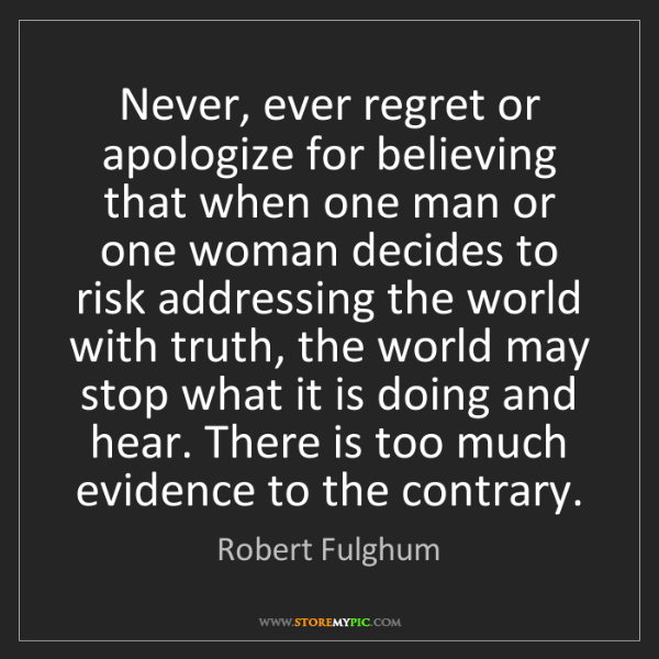 Robert Fulghum: Never, ever regret or apologize for believing that when...