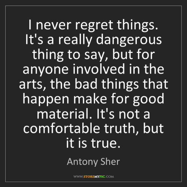 Antony Sher: I never regret things. It's a really dangerous thing...