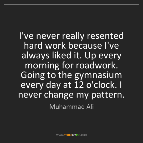 Muhammad Ali: I've never really resented hard work because I've always...