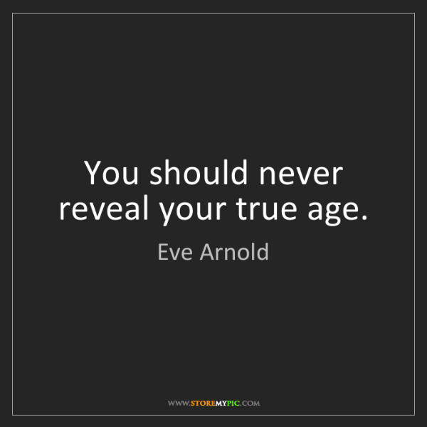 Eve Arnold: You should never reveal your true age.