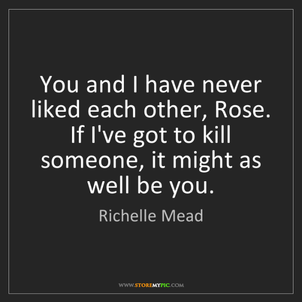 Richelle Mead: You and I have never liked each other, Rose. If I've...