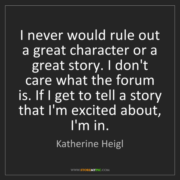 Katherine Heigl: I never would rule out a great character or a great story....