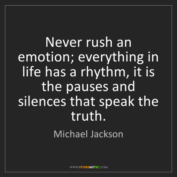 Michael Jackson: Never rush an emotion; everything in life has a rhythm,...