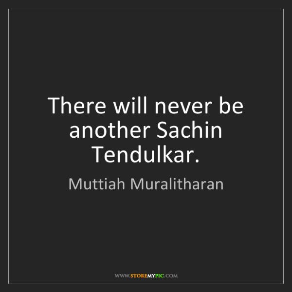 Muttiah Muralitharan: There will never be another Sachin Tendulkar.