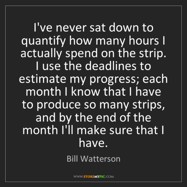 Bill Watterson: I've never sat down to quantify how many hours I actually...