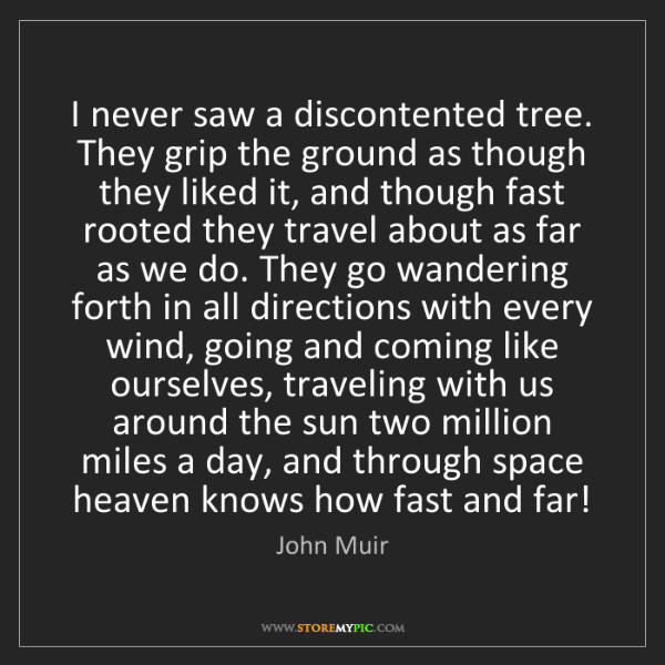 John Muir: I never saw a discontented tree. They grip the ground...