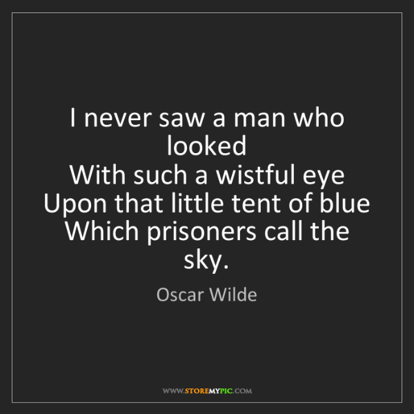 Oscar Wilde: I never saw a man who looked   With such a wistful eye...