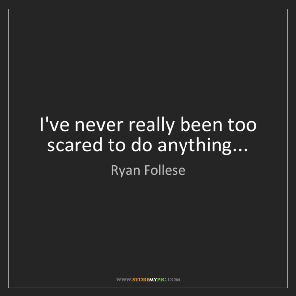 Ryan Follese: I've never really been too scared to do anything...